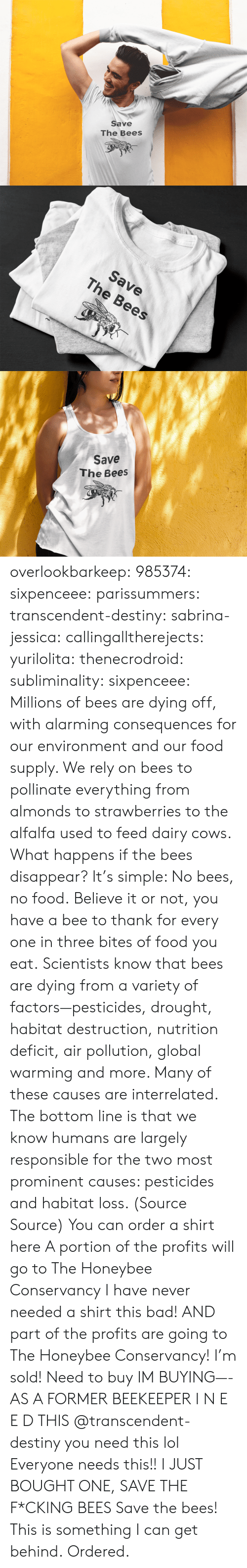 agriculture: Save  The Bees   Save  The Bees   Save  The Bees overlookbarkeep:  985374: sixpenceee:  parissummers:  transcendent-destiny:  sabrina-jessica:   callingalltherejects:  yurilolita:  thenecrodroid:  subliminality:   sixpenceee:   Millions of bees are dying off, with alarming consequences for our environment and our food supply. We rely on bees to pollinate everything from almonds to strawberries to the alfalfa used to feed dairy cows. What happens if the bees disappear? It's simple: No bees, no food. Believe it or not, you have a bee to thank for every one in three bites of food you eat. Scientists know that bees are dying from a variety of factors—pesticides, drought, habitat destruction, nutrition deficit, air pollution, global warming and more. Many of these causes are interrelated. The bottom line is that we know humans are largely responsible for the two most prominent causes: pesticides and habitat loss. (Source  Source) You can order a shirt here A portion of the profits will go to The Honeybee Conservancy   I have never needed a shirt this bad! AND part of the profits are going to The Honeybee Conservancy! I'm sold!   Need to buy   IM BUYING—-   AS A FORMER BEEKEEPER I N E E D THIS   @transcendent-destiny you need this lol  Everyone needs this!!   I JUST BOUGHT ONE, SAVE THE F*CKING BEES  Save the bees!   This is something I can get behind.   Ordered.