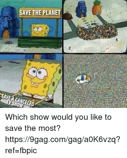 9gag, Dank, and 🤖: SAVE THE PLANET  SAVE A CANCELED Which show would you like to save the most? https://9gag.com/gag/a0K6vzq?ref=fbpic