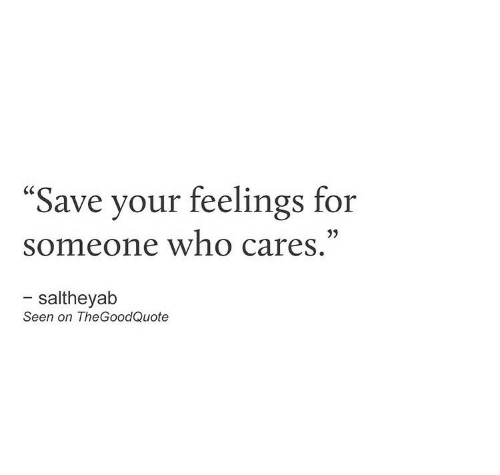 "Who, For, and Someone: ""Save your feelings for  someone who cares.""  - saltheyab  Seen on TheGoodQuote"