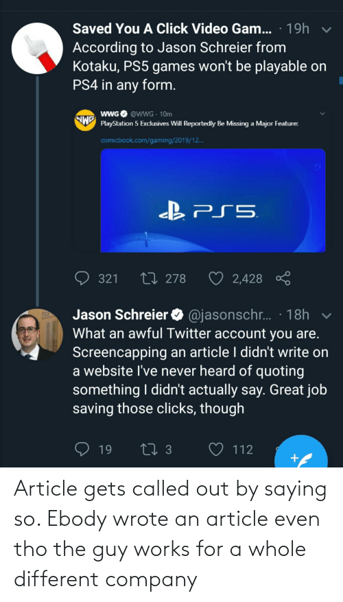 Click, PlayStation, and Ps4: Saved You A Click Video Gam... · 19h  According to Jason Schreier from  Kotaku, PS5 games won't be playable on  PS4 in any form.  WWGO @wwG 10m  PlayStation 5 Excdusives Will Reportedly Be Missing a Major Feature:  comicbook.com/gaming/2019/12.  27 278  321  2,428  Jason Schreier O @jasonschr. · 18h v  What an awful Twitter account you are.  Screencapping an article I didn't write on  a website l've never heard of quoting  something I didn't actually say. Great job  saving those clicks, though  19  112 Article gets called out by saying so. Ebody wrote an article even tho the guy works for a whole different company
