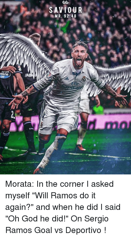 "mmr: SAVIOUR  MMR. 92:48 Morata: In the corner I asked myself ""Will Ramos do it again?"" and when he did I said ""Oh God he did!""   On Sergio Ramos Goal vs Deportivo !  <YJ>"