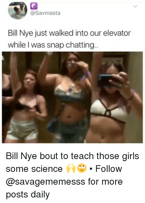 Bill Nye, Girls, and Memes: @savmasta  Bill Nye just walked into our elevator  while l was snap chatting Bill Nye bout to teach those girls some science 🙌🙄 • Follow @savagememesss for more posts daily