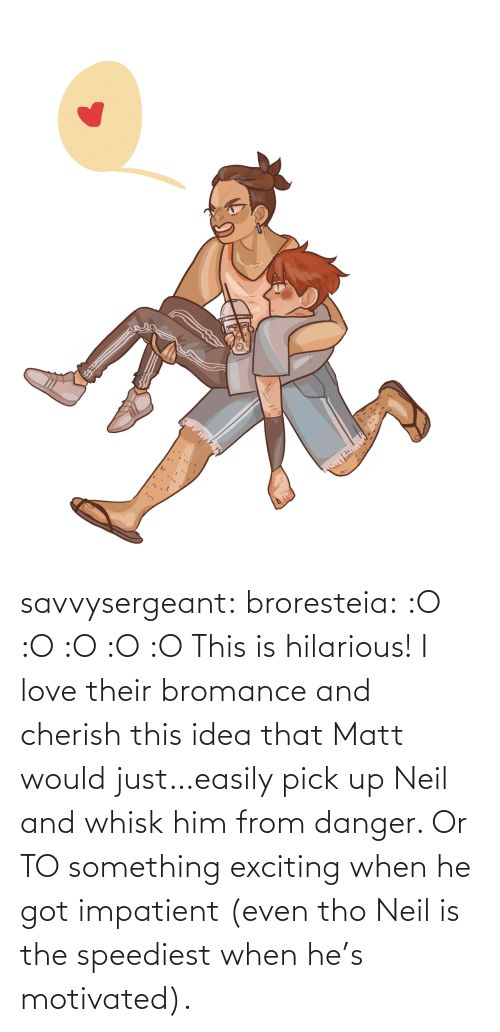exciting: savvysergeant:  broresteia:  :O :O :O :O :O   This is hilarious! I love their bromance and cherish this idea that Matt would just…easily pick up Neil and whisk him from danger. Or TO something exciting when he got impatient (even tho Neil is the speediest when he's motivated).