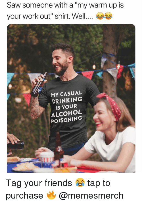 """Drinking, Friends, and Memes: Saw someone with a """"my warm up is  your work out'' shirt. Well  MY CASUAL  DRINKING  IS YOUR  ALCOHOL  POISONING Tag your friends 😂 tap to purchase 🔥 @memesmerch"""