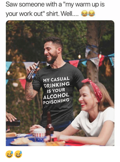 """Drinking, Memes, and Saw: Saw someone with a""""my warm up is  your work out"""" shirt. Well....  MY CASUAL  DRINKING  IS YOUR  ALCOHOL  POISONING 😅😅"""