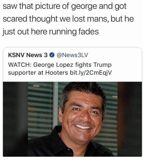 George Lopez: saw that picture of george and got  scared thought we lost mans, but he  just out here running fades  KSNV News 3 @News3LV  WATCH: George Lopez fights Trump  supporter at Hooters bit.ly/2CmEqjV