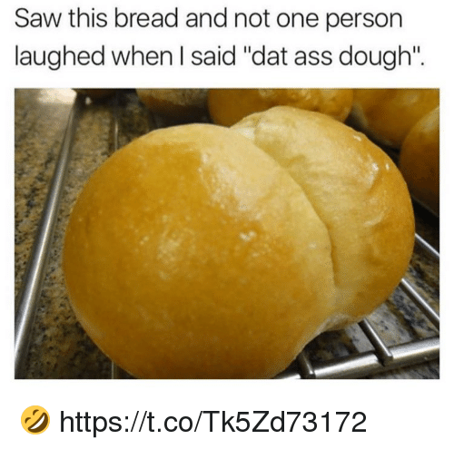 "dat ass: Saw this bread and not one person  laughed when I said ""dat ass dough"". 🤣 https://t.co/Tk5Zd73172"
