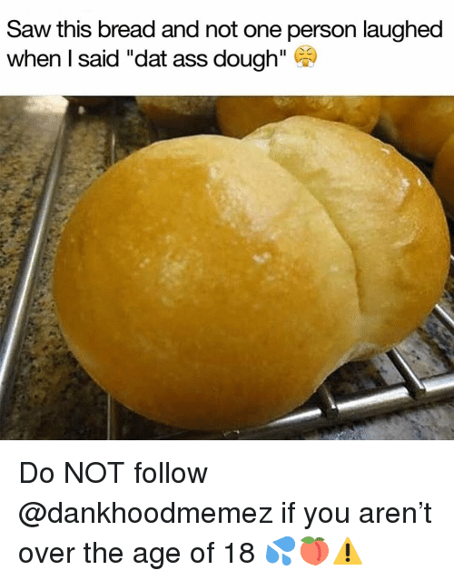 """Dat Ass, Memes, and Saw: Saw this bread and not one person laughed  when I said """"dat ass dough"""" ) Do NOT follow @dankhoodmemez if you aren't over the age of 18 💦🍑⚠️"""