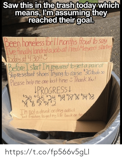 assuming: Saw this in thetrash today which  means, I'm assuming they  reached their goal.  Been homeless or months foud to say  ve finally landed ajobat red Meyers sart  foday at 430  Before Istart In euired togeta pairof  Slipresistant shoes rying to raise 30todo  Please help me one last tine Thank ou!  PROGRESS  30 125 24107  Tn notadrunk ordrg addict  Just fighting to get my life back on tk https://t.co/fp566v5gLI