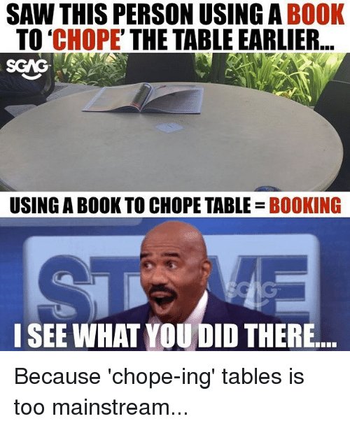Sawing: SAW THIS PERSON USING A BOOK  TO 'CHOPE' THE TABLE EARLIER  SCAG  USING A BOOK TO CHOPE TABLE BOOKING  I SEE WHAT YOU DID THERE Because 'chope-ing' tables is too mainstream...