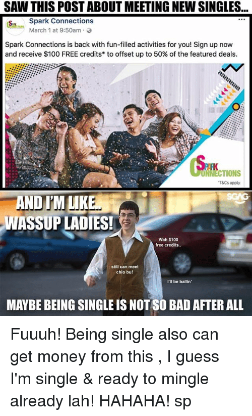 ready to mingle: SAW THIS POST ABOUT MEETING NEW SINGLES...  Spark Connections  March 1 at 9:50am .  Spark Connections is back with fun-filled activities for you! Sign up now  and receive $100 FREE credits* to offset up to 50% of the featured deals.  ONNECTIONS  T&Cs apply  AND IM LIKE  WASSUP LADIES!  Wah $100  free credits..  still can meet  chio bu!  I'lI be ballin  MAYBE BEING SINGLE IS NOT SO BAD AFTER ALL Fuuuh! Being single also can get money from this <link in bio>, I guess I'm single & ready to mingle already lah! HAHAHA! sp