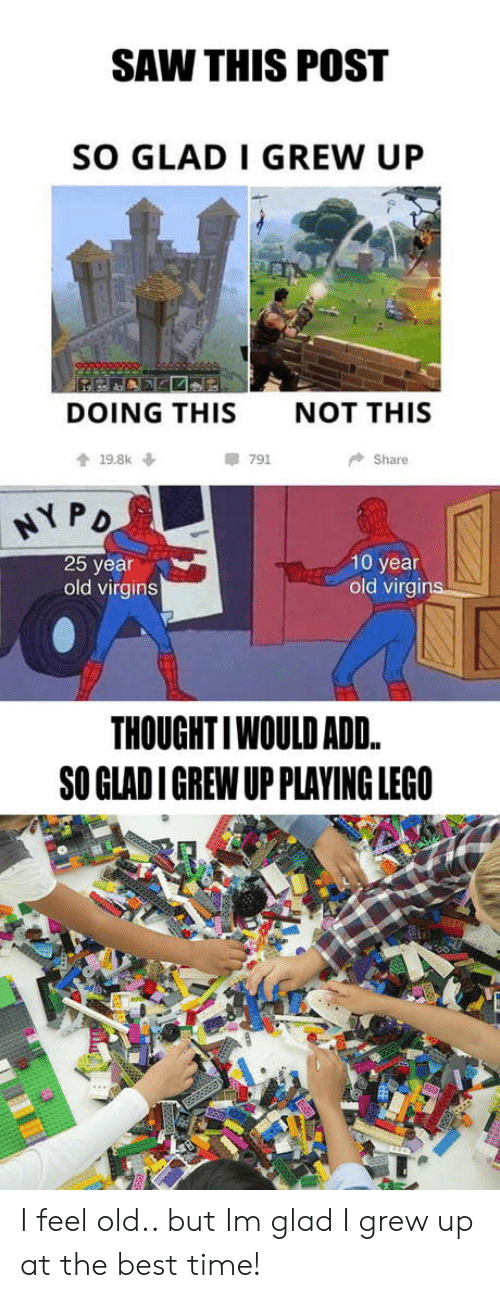 I Feel Old: SAW THIS POST  SO GLAD I GREW UP  DOING THIS  NOT THIS  會19.8k ↓  791  Share  弋PD  25 year  old virgins  10 year  old virgins  THOUGHTIWOULD ADD.  SO GLAD I GREW UP PLAYING LEGO I feel old.. but Im glad I grew up at the best time!