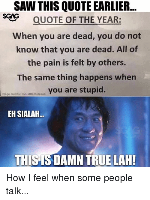 Memes, Saw, and True: SAW THIS QUOTE EARLIER..  SQUOTE OF THE YEAR:  When you are dead, you do not  know that you are dead. All of  the pain is felt by others.  The same thing happens when  ureyou are stupid.  Image credits: @JustHadOneJob  EH SIALAH  THISIS DAMN TRUE LAH! How I feel when some people talk...