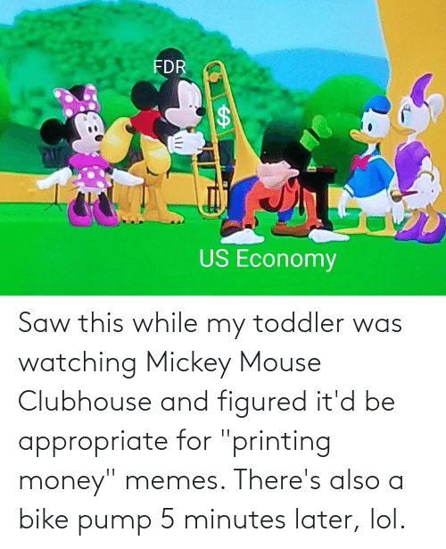 """toddler: Saw this while my toddler was watching Mickey Mouse Clubhouse and figured it'd be appropriate for """"printing money"""" memes. There's also a bike pump 5 minutes later, lol."""