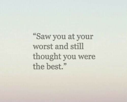"Saw, Best, and Thought: ""Saw you at your  worst and still  thought you were  the best.""  05"