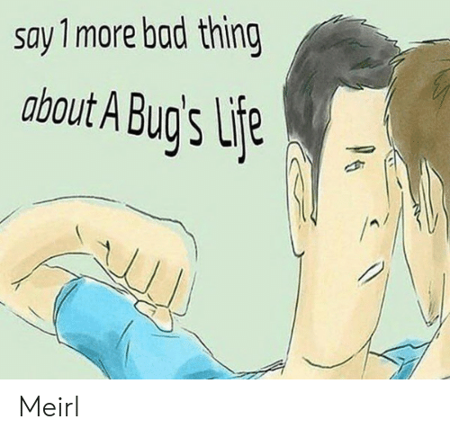 Bad, Life, and MeIRL: say 1more bad thing  about A Bug's Life  P6 Meirl