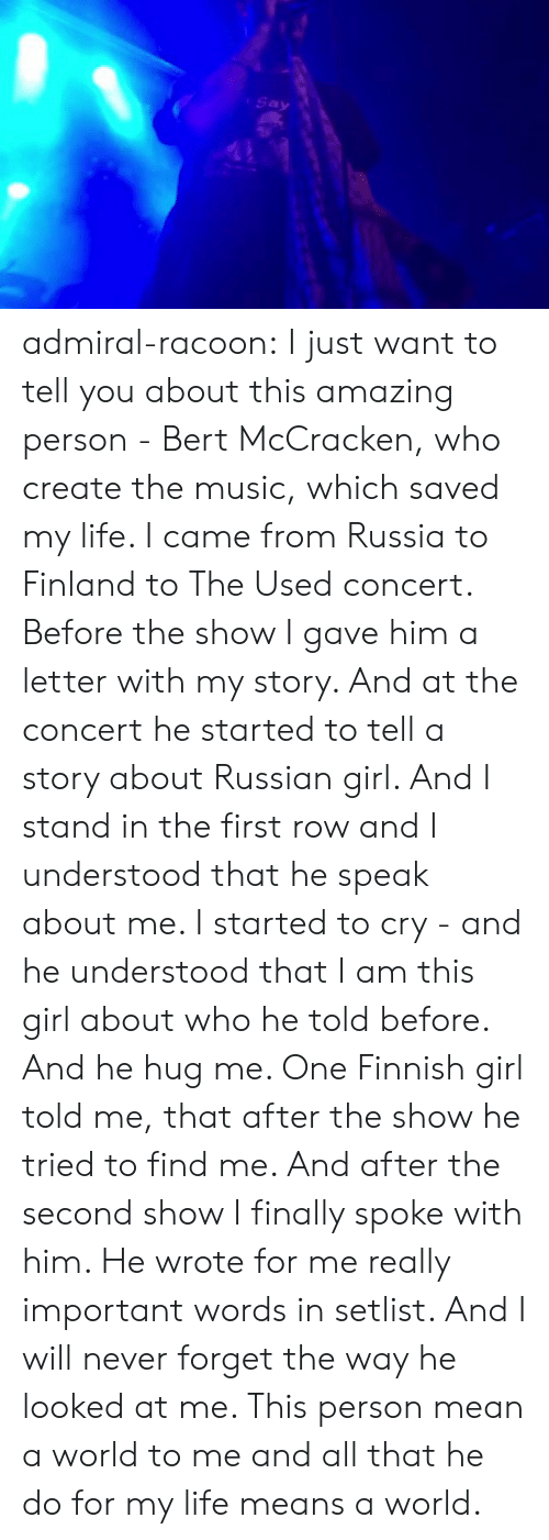 A Letter: Say admiral-racoon:  I just want to tell you about this amazing person - Bert McCracken, who create the music, which saved my life.  I came from Russia to Finland to The Used concert. Before the show I gave him a letter with my story.  And at the concert he started to tell a story about Russian girl. And I stand in the first row and I understood that he speak about me. I started to cry - and he understood that I am this girl about who he told before. And he hug me. One Finnish girl told me, that after the show he tried to find me.  And after the second show I finally spoke with him. He wrote for me really important words in setlist.  And I will never forget the way he looked at me. This person mean a world to me and all that he do for my life means a world.