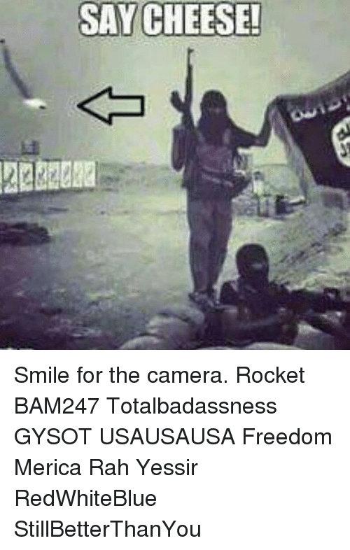 smile for the camera: SAY CHEESE! Smile for the camera. Rocket BAM247 Totalbadassness GYSOT USAUSAUSA Freedom Merica Rah Yessir RedWhiteBlue StillBetterThanYou