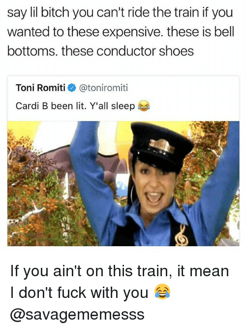 tonys: say lil bitch you can't ride the train if you  wanted to these expensive. these is bel  bottoms. these conductor shoes  Toni Romiti  @ton.romiti  Cardi B been lit. Y'all sleep If you ain't on this train, it mean I don't fuck with you 😂 @savagememesss