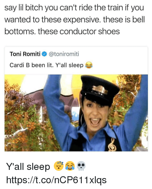 tonys: say lil bitch you can't ride the train if you  wanted to these expensive. these is bell  bottoms. these conductor shoes  Toni Romitie》 @toniromit.  Cardi B been lit. Y'all sleep Y'all sleep 😴😂💀 https://t.co/nCP611xlqs