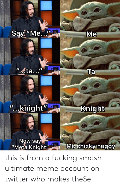 "Smash Ultimate: Say ""Me...""  Me  ""octa...""  Ta  ""...knight""  Knight  Smash Memes  HOreme  Now say  ""Meta Knight""  Mc chicky nuggy this is from a fucking smash ultimate meme account on twitter who makes theSe"