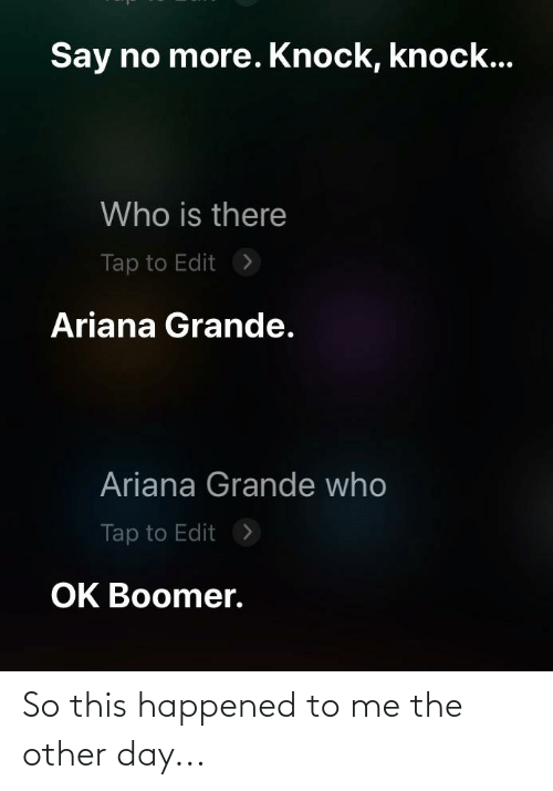 ariana grande: Say no more. Knock, knock...  Who is there  Tap to Edit  >  Ariana Grande.  Ariana Grande who  Tap to Edit  >  OK Boomer. So this happened to me the other day...