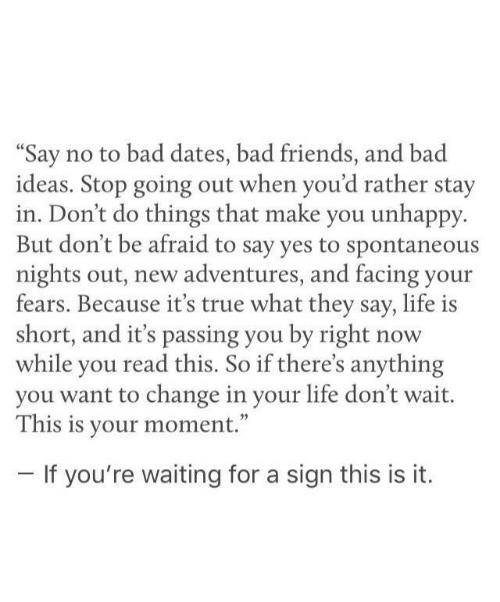 """Bad, Friends, and Life: """"Say no to bad dates, bad friends, and bad  ideas. Stop going out when you'd rather stay  in. Don't do things that make you unhappy  But don't be afraid to say yes to spontaneous  nights out, new adventures, and facing your  fears. Because it's true what they say, life is  short, and it's passing you by right  while you read this. So if there's anything  you want to change in your life don't wait.  This is your moment.""""  now  -If you're waiting for a sign this is it."""