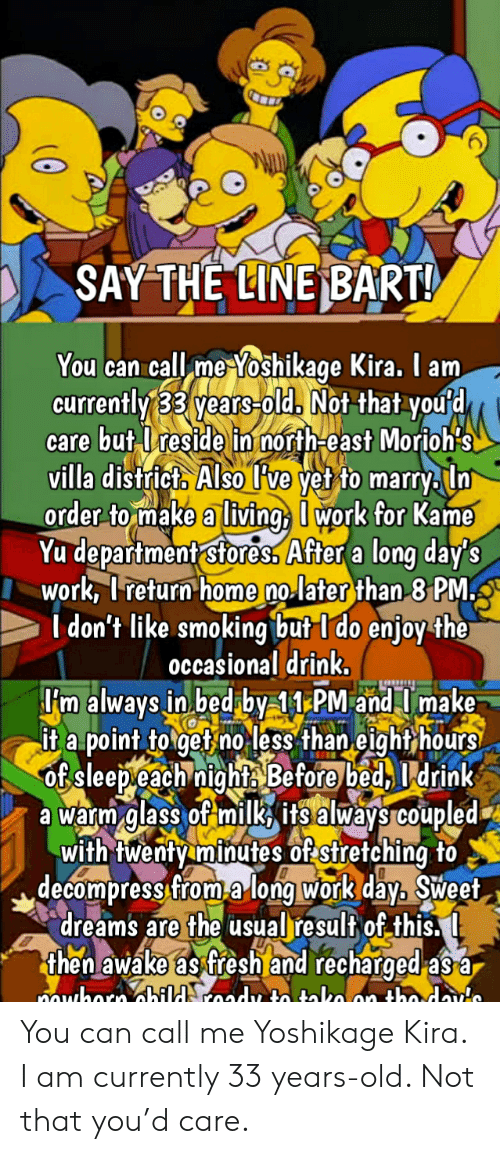 Decompress: SAY THE LINE BART!  You can call me Yoshikage Kira. I am  currently 33 years-old. Not that you'd  care but Ireside in north-east Morioh's  villa districto Also l've yet to marryln  order to make a living work for Kame  Yu department stores, After a long day's  work, I return home no later than 8 PM  I don't like smoking but I do enjoy the  occasional drink,  'm always in bed by 11 PM and T make  it a point to get no less than eight hours  of sleepeach nights Before bed 1drink  a warm glass of milk its always coupled  with twenty minutes of stretching to  decompress from along work day, Sweet  dreams are the usual result of this..  then awake as fresh and recharged a3 a  muhorn dhild roady to tako an tho daute You can call me Yoshikage Kira. I am currently 33 years-old. Not that you'd care.