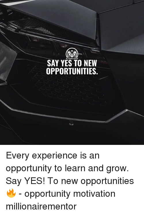 Memes, Opportunity, and Experience: SAY YES TO NEW  OPPORTUNITIES Every experience is an opportunity to learn and grow. Say YES! To new opportunities 🔥 - opportunity motivation millionairementor