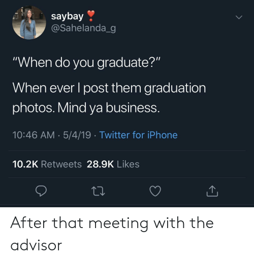 "Iphone, Twitter, and Business: saybay »  @Sahelanda_g  ""When do you graduate?""  When ever l post them graduation  photos. Mind ya business.  10:46 AM.5/4/19 Twitter for iPhone  10.2K Retweets 28.9K Likes After that meeting with the advisor"