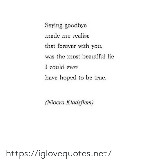 most beautiful: Saying goodbye  made me realise  that forever with you.  was the most beautiful lie  could ever  heve hoped to be true.  (Niocra Kladsflem) https://iglovequotes.net/
