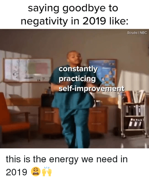 Improvement: saying goodbye to  negativity in 2019 like:  Scrubs I NBC  constantly  practicing  self-improvement this is the energy we need in 2019 😩🙌