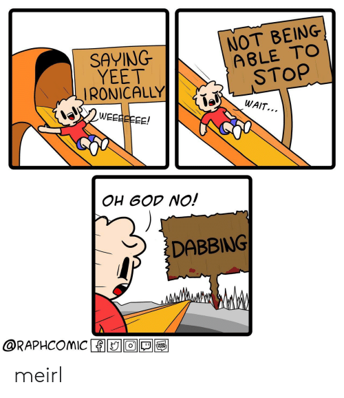 dabbing: SAYING  YEET  IRONICALLY  NOT BEING  A8LE TOo  STOP  WAIT...  OH 6OD NO!  DABBING  @RAPHCOMIC ADIO1回囤 meirl