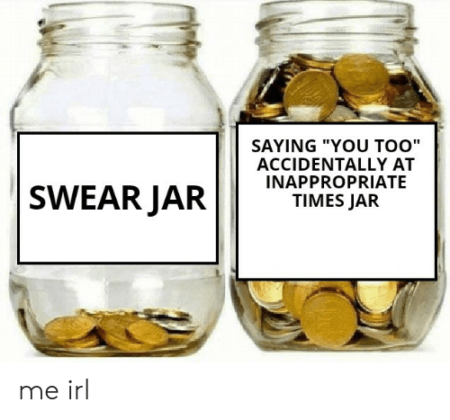 """Irl, Me IRL, and You: SAYING """"YOU TOO""""  ACCIDENTALLY AT  INAPPROPRIATE  TIMES JAR  SWEAR JAR me irl"""