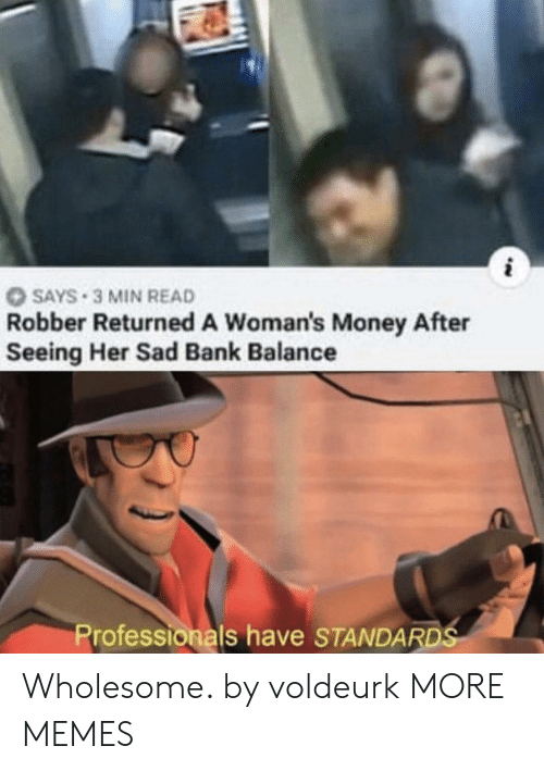 Dank, Memes, and Money: SAYS 3 MIN READ  Robber Returned A Woman's Money After  Seeing Her Sad Bank Balance  Professionals have STANDARDS Wholesome. by voldeurk MORE MEMES