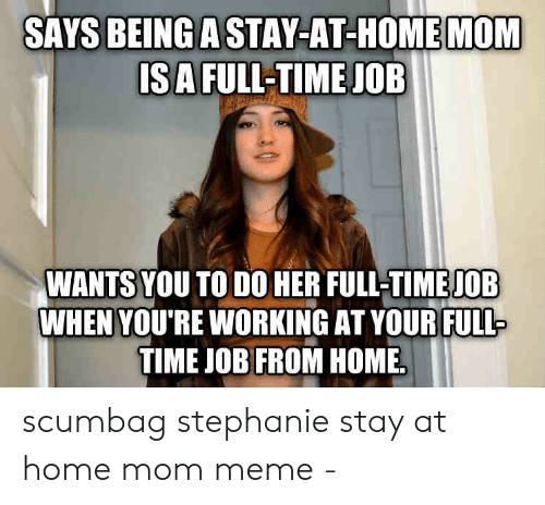 Stay At Home Mom Meme: SAYS BEING A STAY-AT-HOME MOM  ISA FULL-TIME JOB  WANTS YOU TO DO HER FULL-TIME JOB  WHEN YOU'RE WORKING AT YOURFULL  TIME JOB FROM HOME scumbag stephanie stay at home mom meme -