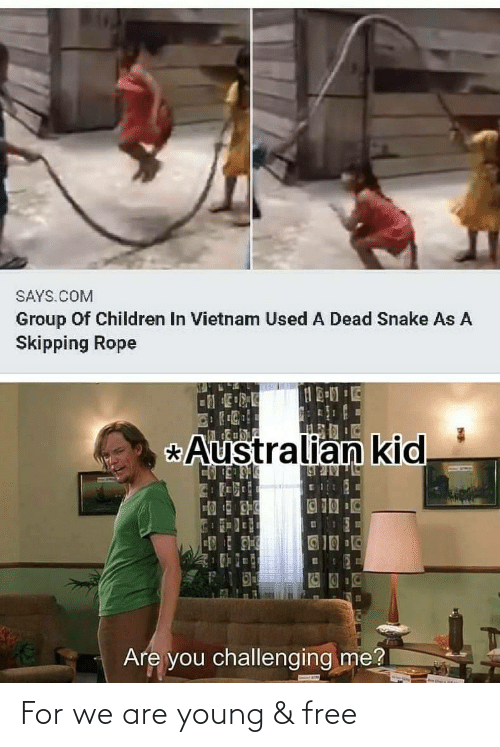 group: SAYS.COM  Group Of Children In Vietnam Used A Dead Snake As A  Skipping Rope  Australian kid  _BULULR N  123  Are you challenging me? For we are young & free