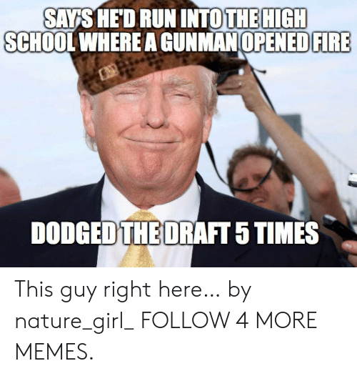 Dodged: SAYS HED RUN INTOTHE HIGH  SCHOOL WHERE A GUNMAN OPENED FIRE  DODGED THE DRAFT 5 TIMES This guy right here… by nature_girl_ FOLLOW 4 MORE MEMES.