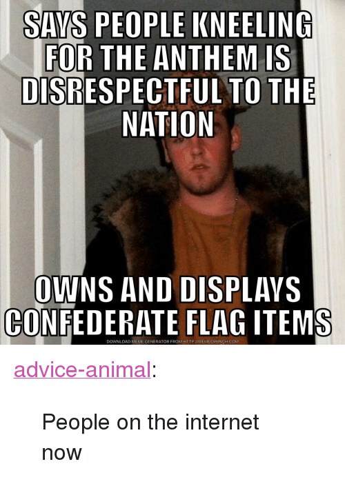"Advice, Confederate Flag, and Internet: SAYS PEOPLE KNEELING  FOR THE ANTHEM IS  DISRESPECTFUL TO THE  NATION  OWNS AND DISPLAVS  CONFEDERATE FLAG ITEMS  DOWNLOAD MEME GENERATOR FROM HTTP://MEMECRUNCH.COM <p><a href=""http://advice-animal.tumblr.com/post/165881384065/people-on-the-internet-now"" class=""tumblr_blog"">advice-animal</a>:</p>  <blockquote><p>People on the internet now</p></blockquote>"
