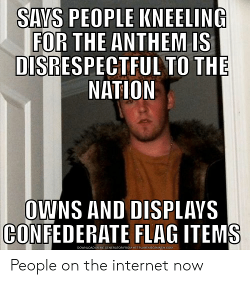 Confederate Flag, Internet, and Meme: SAYS PEOPLE KNEELING  FOR THE ANTHEM IS  DISRESPECTFUL TO THE  NATION  OWNS AND DISPLAVS  CONFEDERATE FLAG ITEMS  DOWNLOAD MEME GENERATOR FROM HTTP://MEMECRUNCH.COM People on the internet now