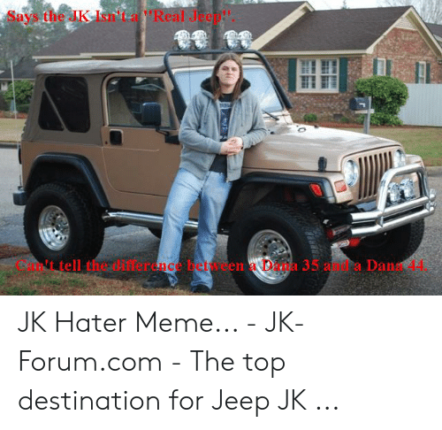 """hater meme: Says the JKIsn'ta Real Jee""""  t tell the ifference beteen Daa  35 am.ca Dan 4 JK Hater Meme... - JK-Forum.com - The top destination for Jeep JK ..."""