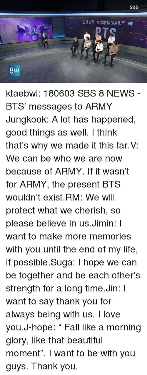 """Beautiful, Fall, and Life: SBS  LOVE YOURSELF  SB  NEW ktaebwi:  180603 SBS 8 NEWS - BTS' messages to ARMY Jungkook: A lot has happened, good things as well. I think that's why we made it this far.V: We can be who we are now because of ARMY. If it wasn't for ARMY, the present BTS wouldn't exist.RM: We will protect what we cherish, so please believe in us.Jimin: I want to make more memories with you until the end of my life, if possible.Suga: I hope we can be together and be each other's strength for a long time.Jin: I want to say thank you for always being with us. I love you.J-hope:""""  Fall like a morning glory, like that beautiful moment"""". I want to be with you guys. Thank you."""