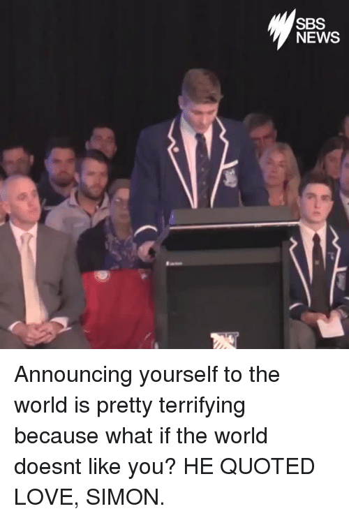 quoted: SBS  NEWS Announcing yourself to the world is pretty terrifying because what if the world doesnt like you? HE QUOTED LOVE, SIMON.