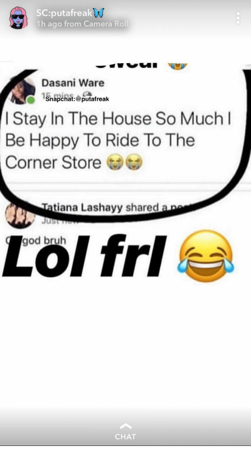 Bruh, God, and Camera: SC:putafreak  1h ago from Camera Roll  v0  Dasani Ware  1Snapchat:01 afreak  I Stay In The House So Muchl  Be Happy To Ride To The  Corner Store  Tatiana  Lashayy shared a  god bruh  CHAT