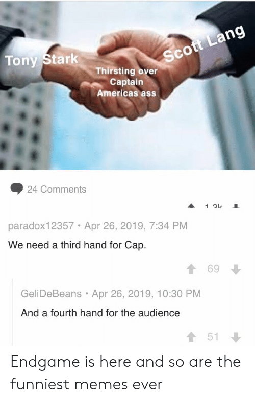 Funniest Memes Ever: Sc  Tony Stark  Thirsting over  Captain  Americas ass  ◆ 24 Comments  paradox12357 Apr 26, 2019, 7:34 PM  We need a third hand for Cap.  1 69  GeliDeBeans Apr 26, 2019, 10:30 PM  And a fourth hand for the audience  會51 Endgame is here and so are the funniest memes ever