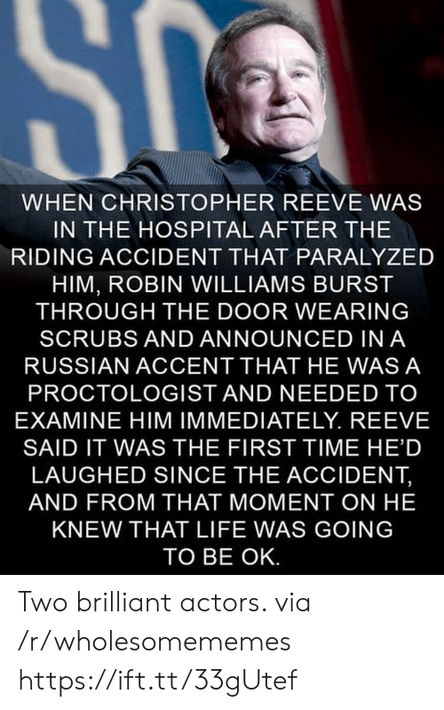 Christopher Reeve, Life, and Scrubs: SC  WHEN CHRISTOPHER REEVE WAS  IN THE HOSPITAL AFTER THE  RIDING ACCIDENT THAT PARALYZED  HIM, ROBIN WILLIAMS BURST  THROUGH THE DOOR WEARING  SCRUBS AND ANNOUNCED IN A  RUSSIAN ACCENT THAT HE WAS A  PROCTOLOGIST AND NEEDED TO  EXAMINE HIM IMMEDIATELY. REEVE  SAID IT WAS THE FIRST TIME HE'D  LAUGHED SINCE THE ACCIDENT,  AND FROM THAT MOMENT ON HE  KNEW THAT LIFE WAS GOING  TO BE OK. Two brilliant actors. via /r/wholesomememes https://ift.tt/33gUtef