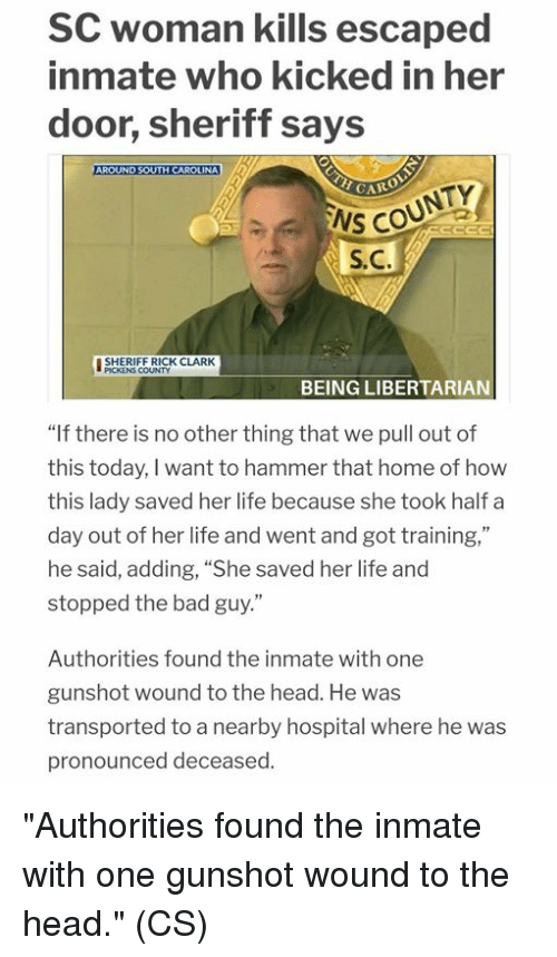 """Libertarian: SC woman kills escaped  inmate who kicked in her  door, sheriff says  NS COUNTY  S.C.  ISHERIEERICK CLARK  땔  PICKENS COUNTY  BEING LIBERTARIAN  """"If there is no other thing that we pull out of  this today, I want to hammer that home of how  this lady saved her life because she took half a  day out of her life and went and got training,""""  he said, adding, """"She saved her life and  stopped the bad guy.""""  Authorities found the inmate with one  gunshot wound to the head. He was  transported to a nearby hospital where he was  pronounced deceased. """"Authorities found the inmate with one gunshot wound to the head."""" (CS)"""