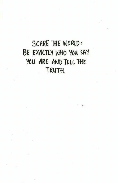 Scare, World, and Truth: SCARE THE WORLD  BE EXACTLY WHO YOu SAY  You ARE AND TELL THIE  TRUTH