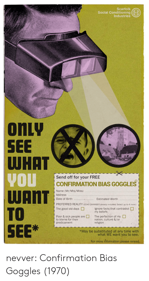 Confirmation Bias: Scarfolk  Social Conditioning  Industries  onLy  SEE  Send off for your FREE  CONFIRMATION BIAS GOGGLES  Name (Mr/Mrs/Miss)  Address  Date of Birth  Estimated Worth  PREFERRED REALITY (ECHO CHAMBER aiready instaliled Select up to 4 more)  The good old daysIgnore facts that contradict  my beliefs  Poor & sick people areThe perfection of my  to blame for their  predicament  nation, culture &/or  religion  SEE  May be substituted at any time with  what WE want you to see  For more inf nevver: Confirmation Bias Goggles (1970)
