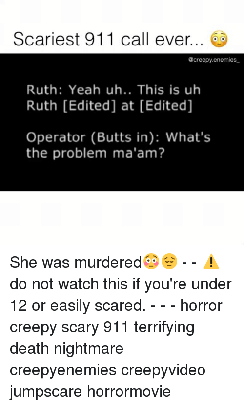 MêMes: Scariest 911 call ever.  @creepy.enemies  Ruth: Yeah uh.. This is uh  Ruth [Edited] at [Edited]  Operator (Butts in): What's  the problem ma'am? She was murdered😳😔 - - ⚠️ do not watch this if you're under 12 or easily scared. - - - horror creepy scary 911 terrifying death nightmare creepyenemies creepyvideo jumpscare horrormovie